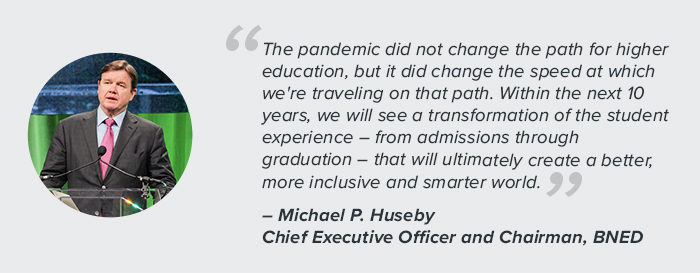 """""""The pandemic did not change the path for higher education, but it did change the speed at which we're traveling on that path. Within the next 10 years, we will see a transformation of the student experience – from admission through graduation – that will ultimately create a better, more inclusive and smarter world."""" - Michael P. Huseby, Chief Executive Officer and Chairman, BNED"""